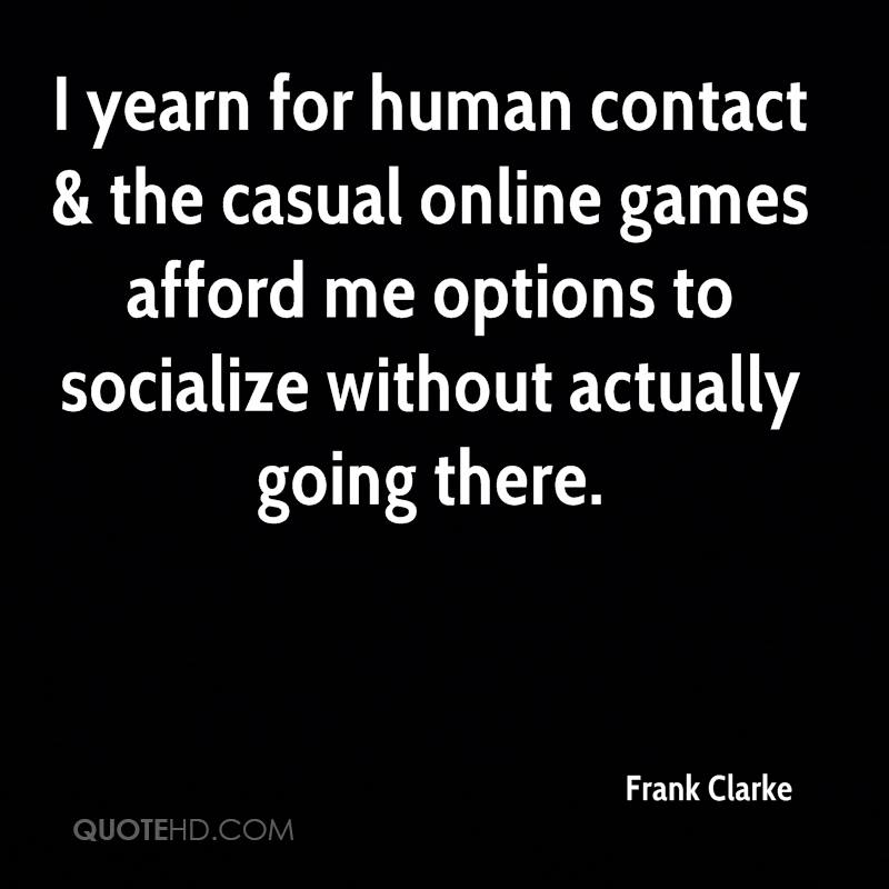 I yearn for human contact & the casual online games afford me options to socialize without actually going there.