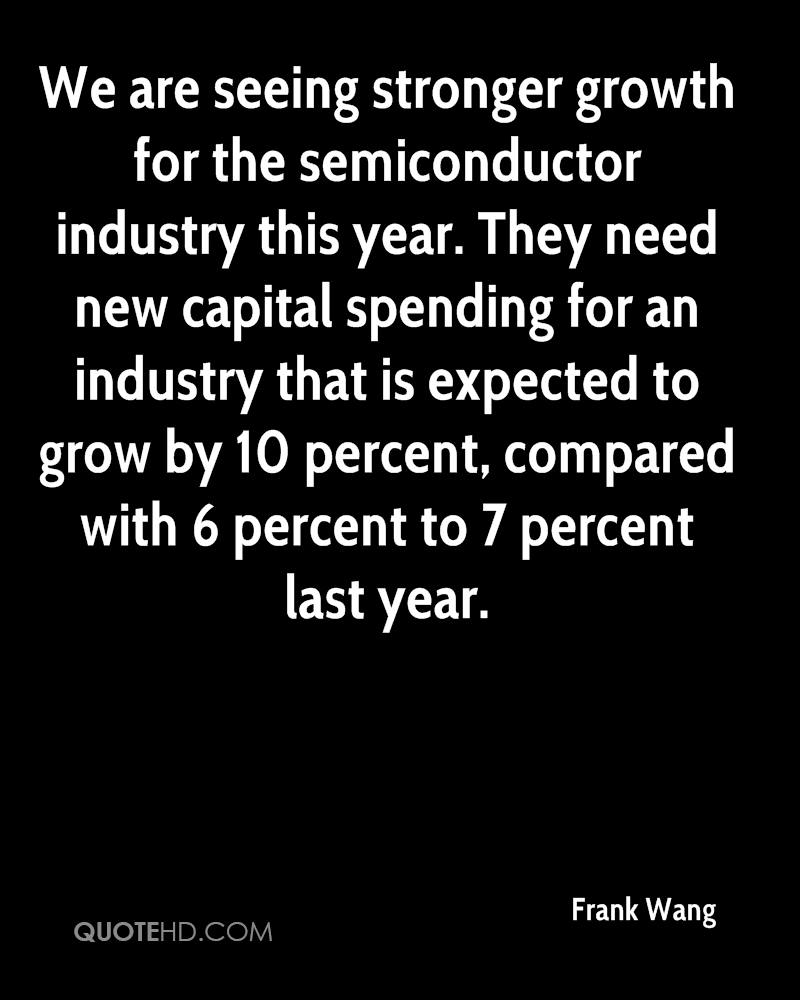 We are seeing stronger growth for the semiconductor industry this year. They need new capital spending for an industry that is expected to grow by 10 percent, compared with 6 percent to 7 percent last year.