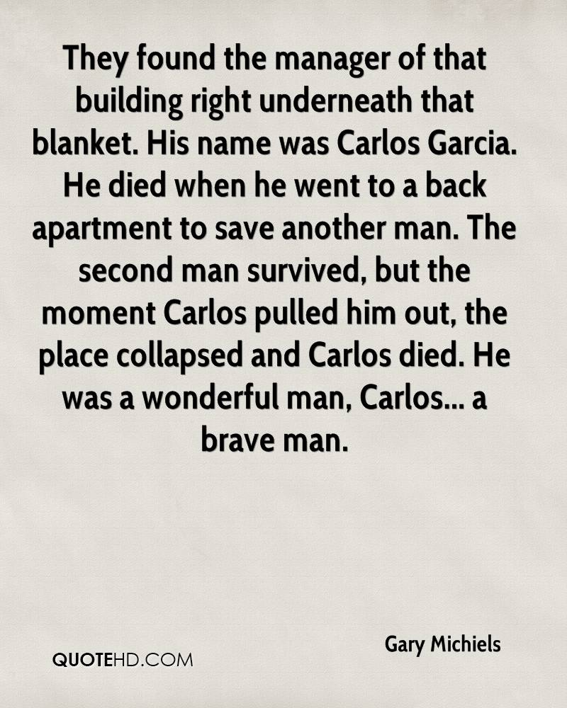 They found the manager of that building right underneath that blanket. His name was Carlos Garcia. He died when he went to a back apartment to save another man. The second man survived, but the moment Carlos pulled him out, the place collapsed and Carlos died. He was a wonderful man, Carlos... a brave man.