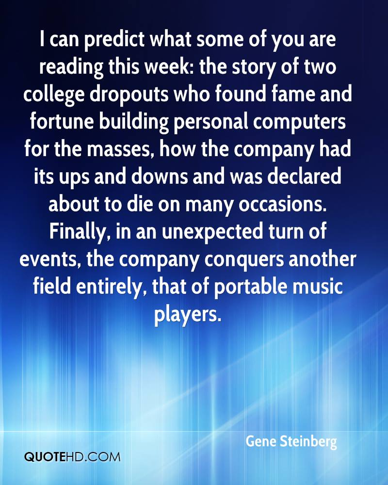 I can predict what some of you are reading this week: the story of two college dropouts who found fame and fortune building personal computers for the masses, how the company had its ups and downs and was declared about to die on many occasions. Finally, in an unexpected turn of events, the company conquers another field entirely, that of portable music players.