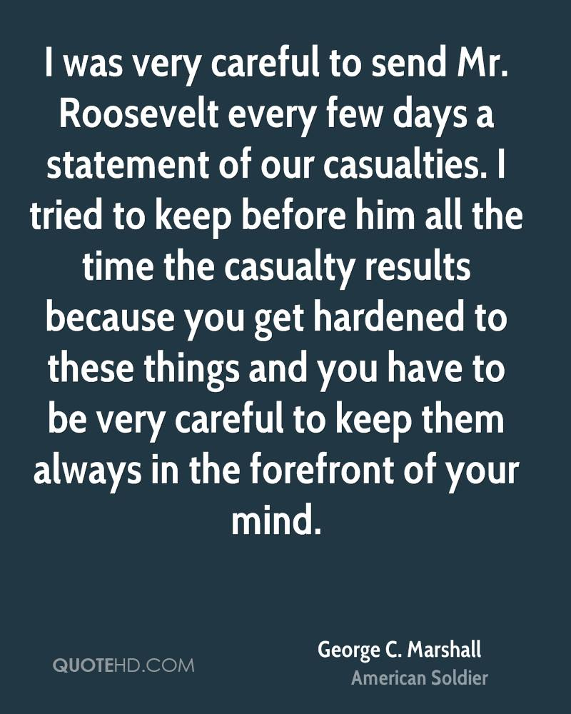 I was very careful to send Mr. Roosevelt every few days a statement of our casualties. I tried to keep before him all the time the casualty results because you get hardened to these things and you have to be very careful to keep them always in the forefront of your mind.