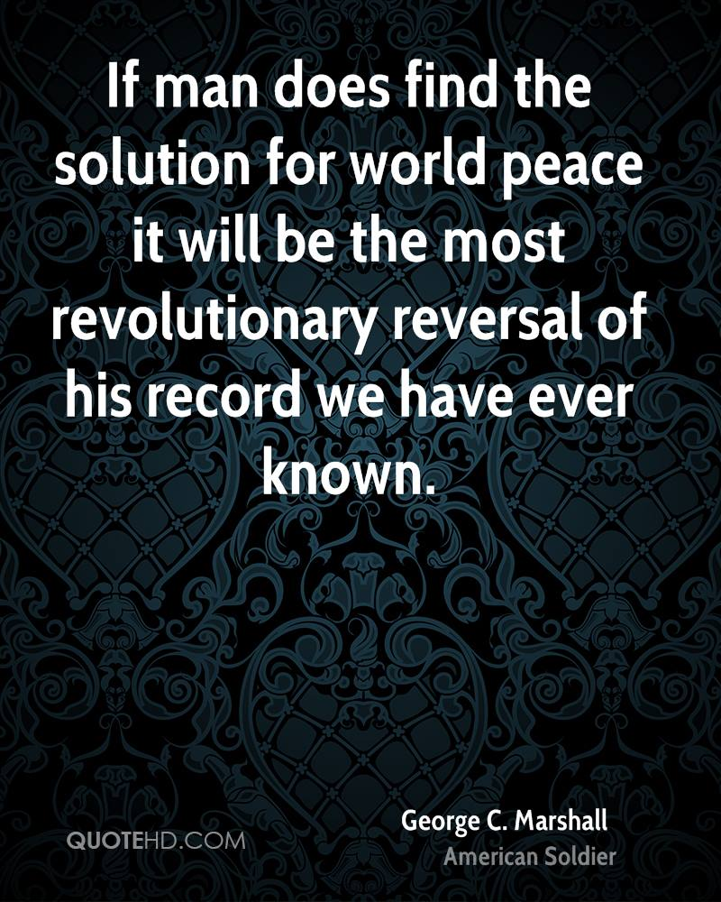 If man does find the solution for world peace it will be the most revolutionary reversal of his record we have ever known.