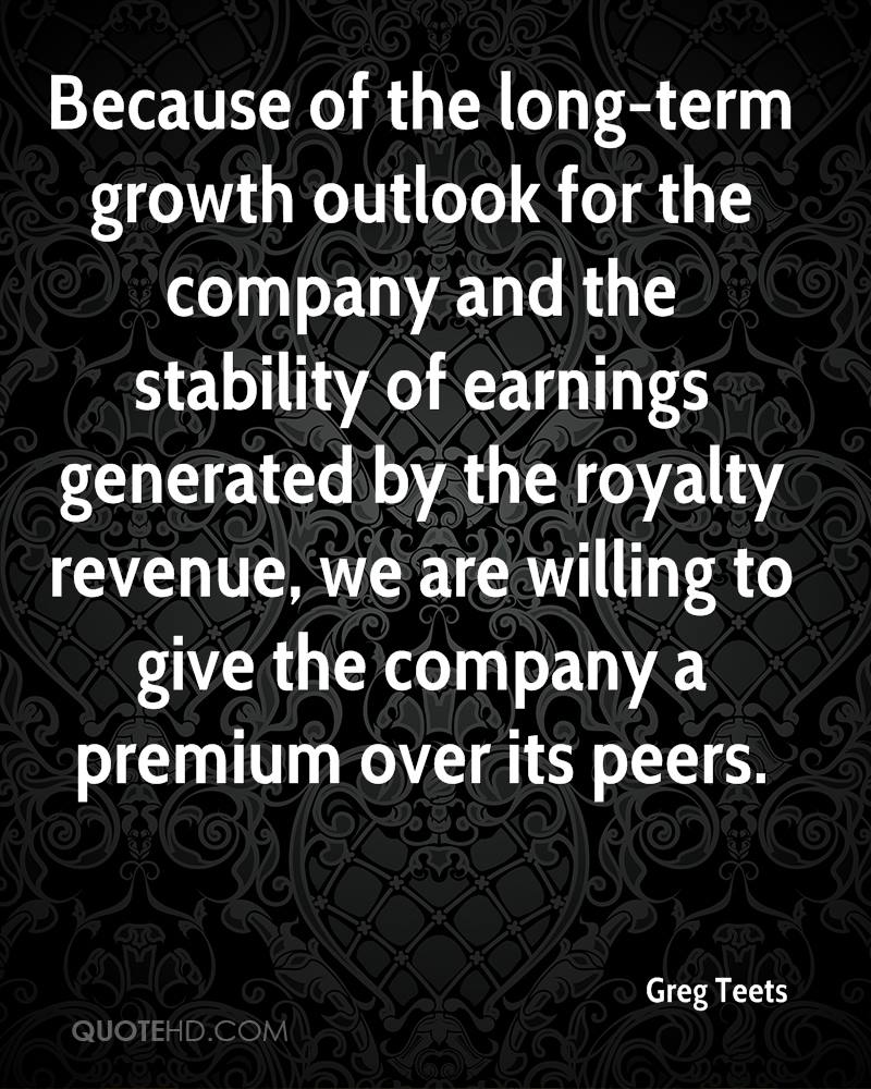 Because of the long-term growth outlook for the company and the stability of earnings generated by the royalty revenue, we are willing to give the company a premium over its peers.