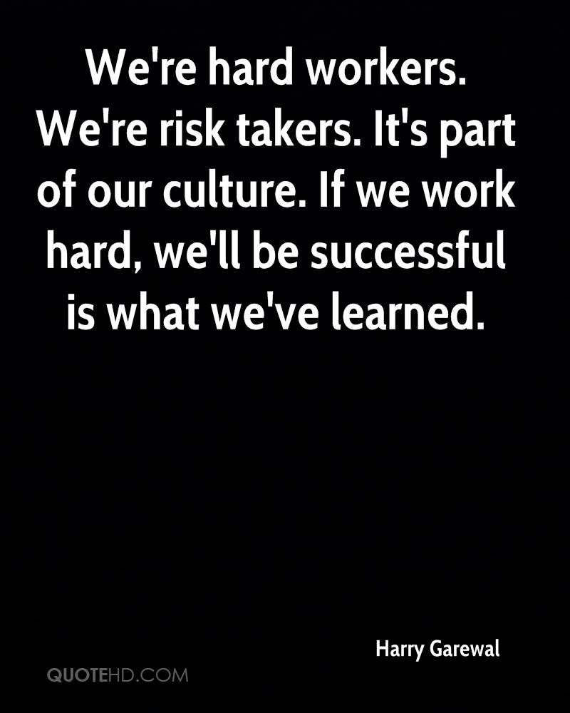 We're hard workers. We're risk takers. It's part of our culture. If we work hard, we'll be successful is what we've learned.