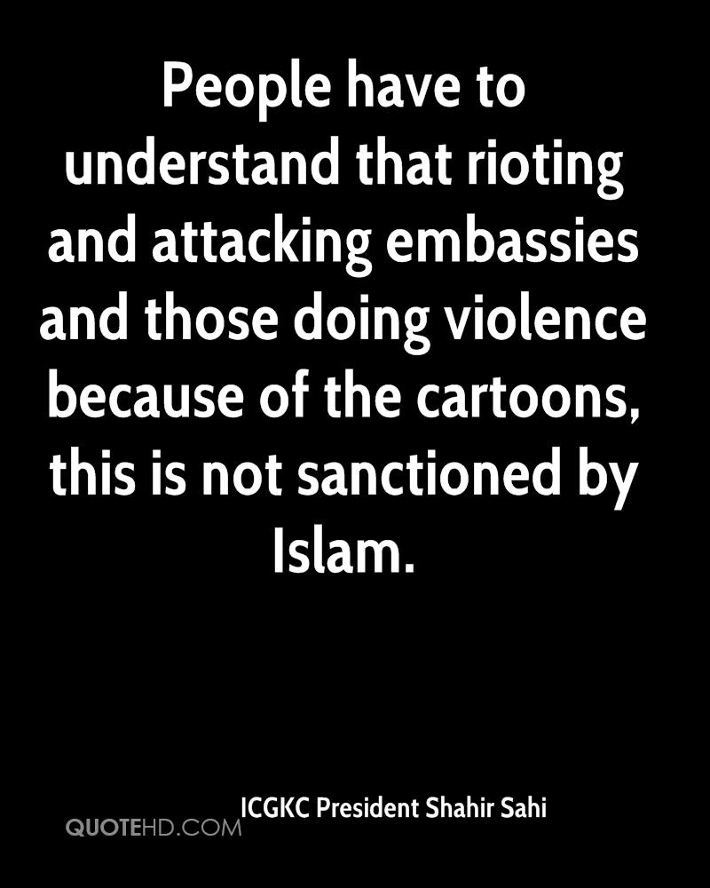 People have to understand that rioting and attacking embassies and those doing violence because of the cartoons, this is not sanctioned by Islam.