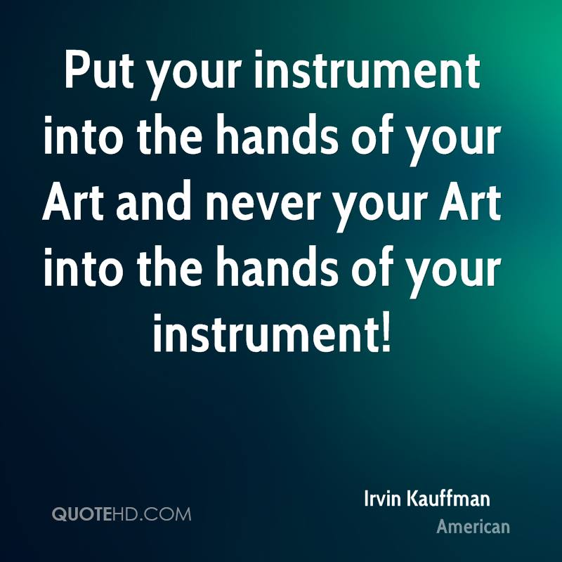 Put your instrument into the hands of your Art and never your Art into the hands of your instrument!