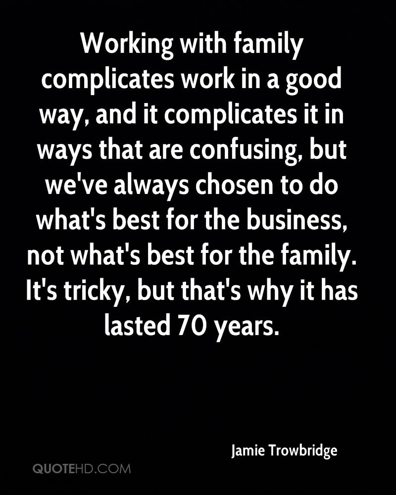 Working with family complicates work in a good way, and it complicates it in ways that are confusing, but we've always chosen to do what's best for the business, not what's best for the family. It's tricky, but that's why it has lasted 70 years.