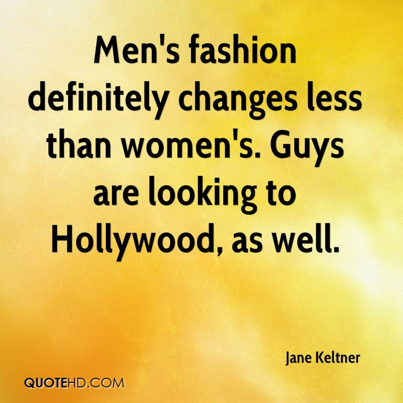 Men's fashion definitely changes less than women's. Guys are looking to Hollywood, as well.