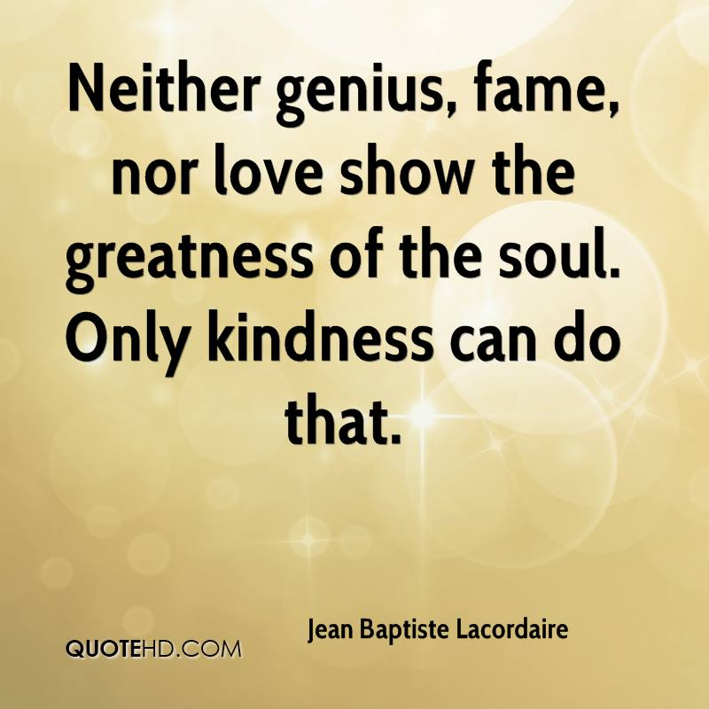 Neither genius, fame, nor love show the greatness of the soul. Only kindness can do that.