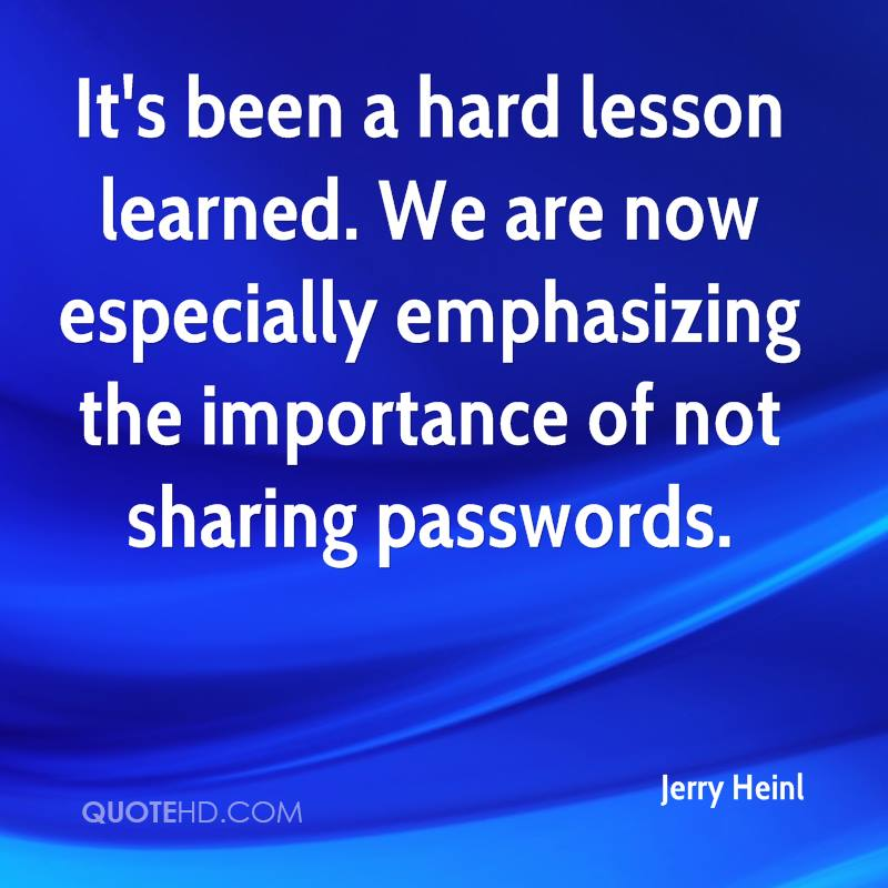 It's been a hard lesson learned. We are now especially emphasizing the importance of not sharing passwords.
