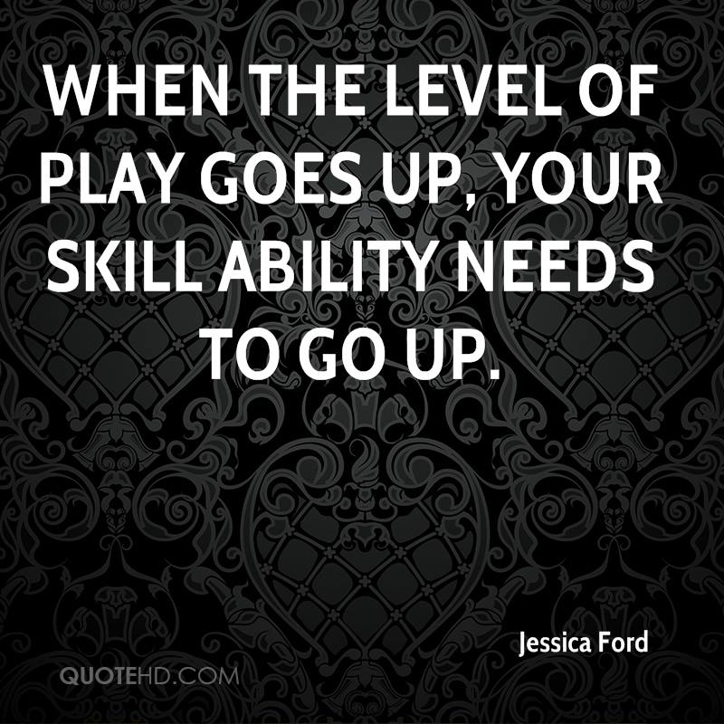 When the level of play goes up, your skill ability needs to go up.
