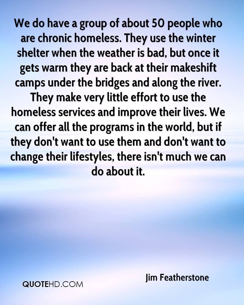 We do have a group of about 50 people who are chronic homeless. They use the winter shelter when the weather is bad, but once it gets warm they are back at their makeshift camps under the bridges and along the river. They make very little effort to use the homeless services and improve their lives. We can offer all the programs in the world, but if they don't want to use them and don't want to change their lifestyles, there isn't much we can do about it.