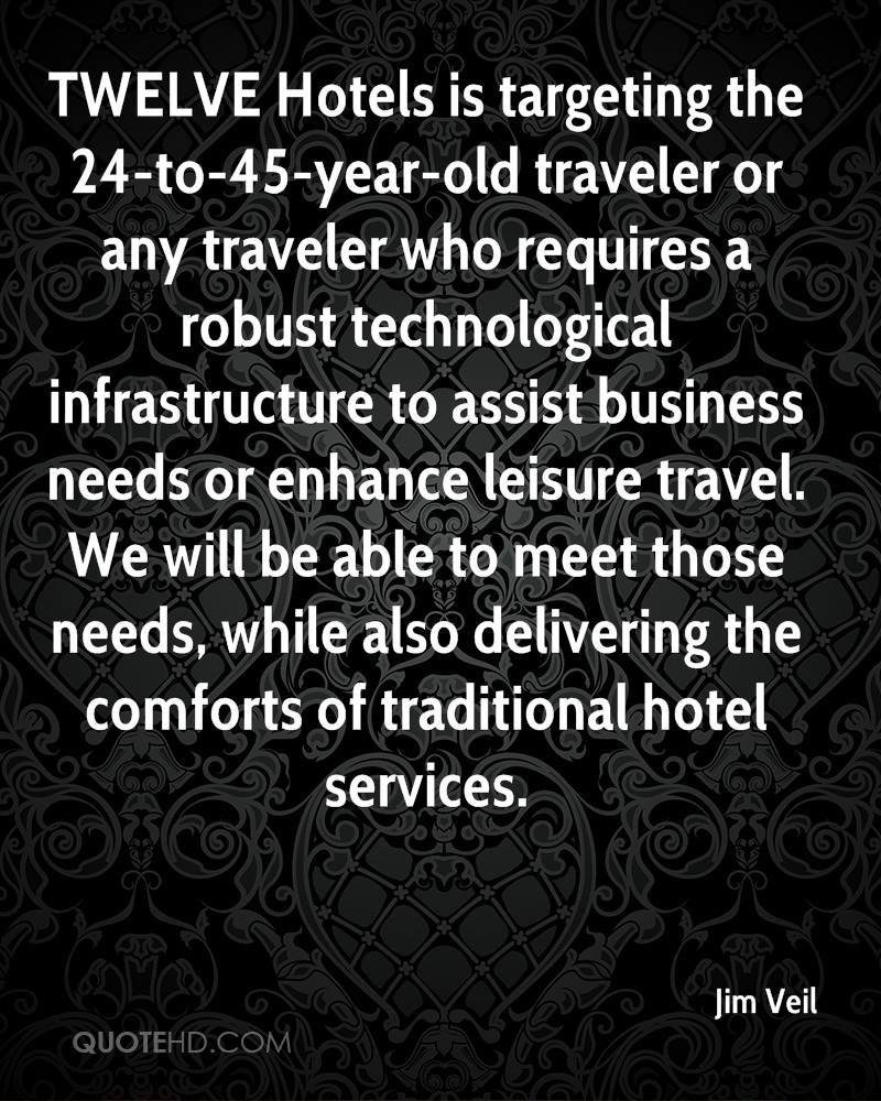 TWELVE Hotels is targeting the 24-to-45-year-old traveler or any traveler who requires a robust technological infrastructure to assist business needs or enhance leisure travel. We will be able to meet those needs, while also delivering the comforts of traditional hotel services.