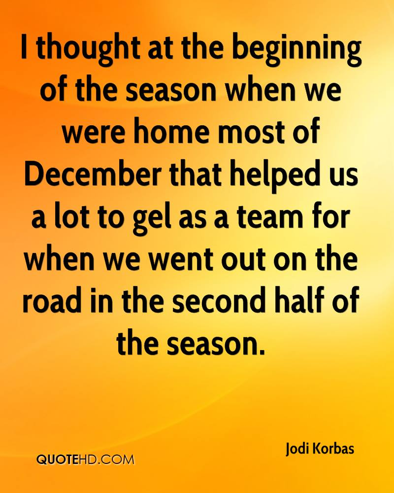 I thought at the beginning of the season when we were home most of December that helped us a lot to gel as a team for when we went out on the road in the second half of the season.