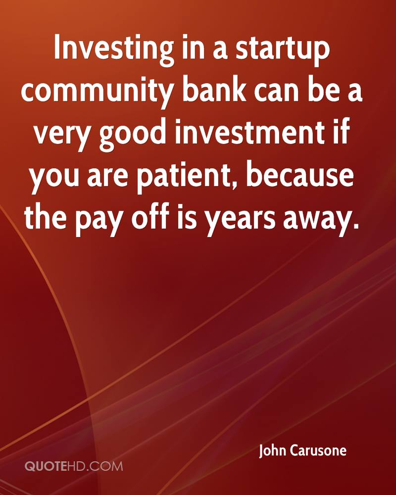 Investing in a startup community bank can be a very good investment if you are patient, because the pay off is years away.