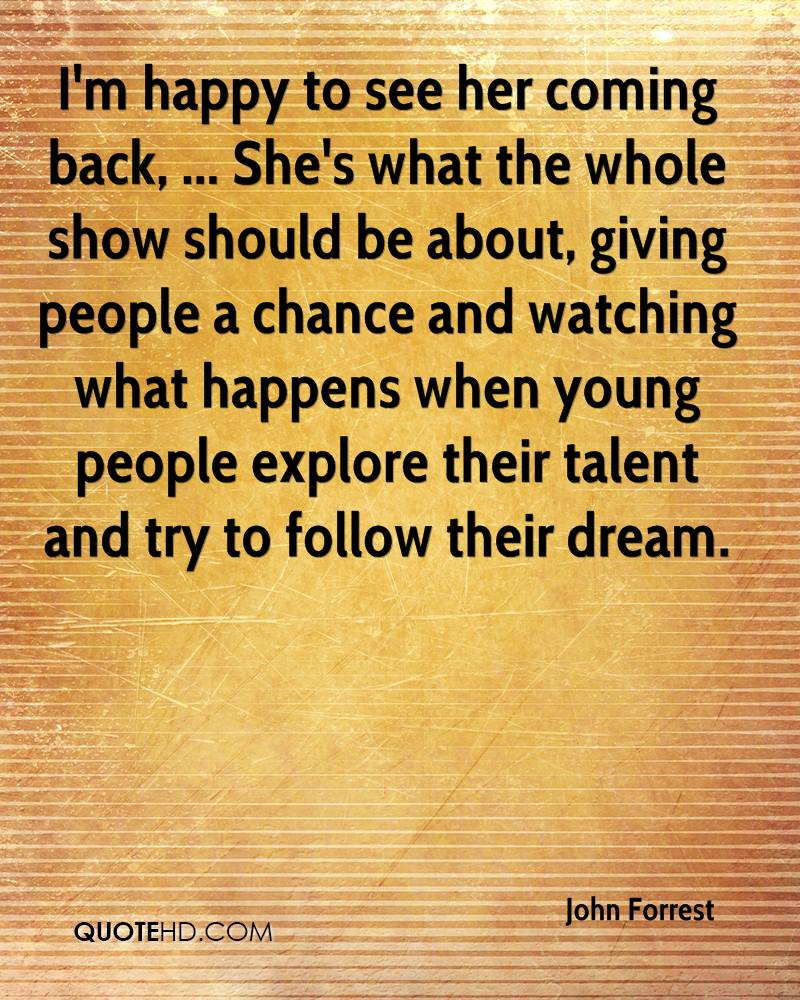 I'm happy to see her coming back, ... She's what the whole show should be about, giving people a chance and watching what happens when young people explore their talent and try to follow their dream.