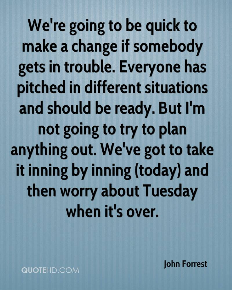 We're going to be quick to make a change if somebody gets in trouble. Everyone has pitched in different situations and should be ready. But I'm not going to try to plan anything out. We've got to take it inning by inning (today) and then worry about Tuesday when it's over.