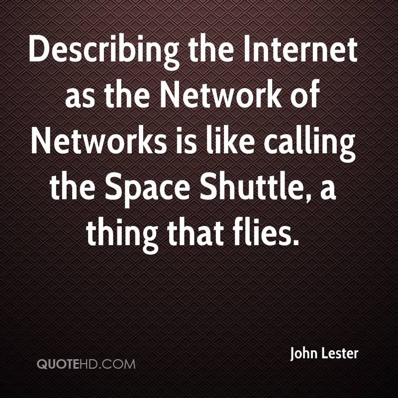 Describing the Internet as the Network of Networks is like calling the Space Shuttle, a thing that flies.