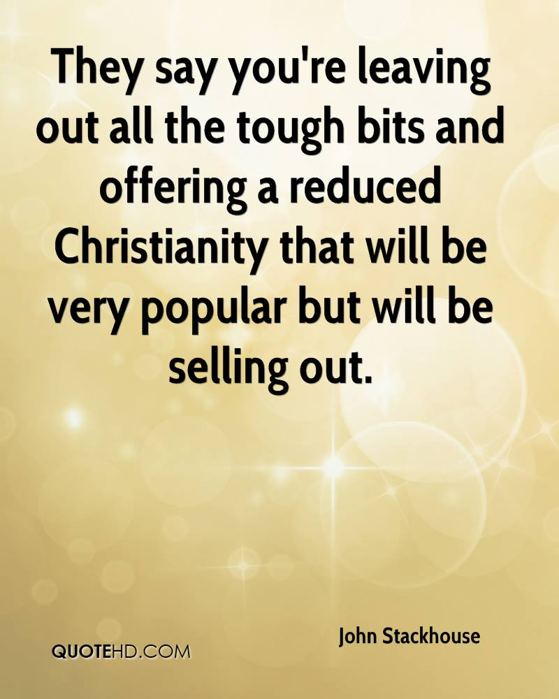 They say you're leaving out all the tough bits and offering a reduced Christianity that will be very popular but will be selling out.