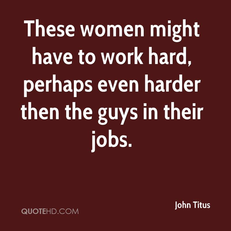 These women might have to work hard, perhaps even harder then the guys in their jobs.