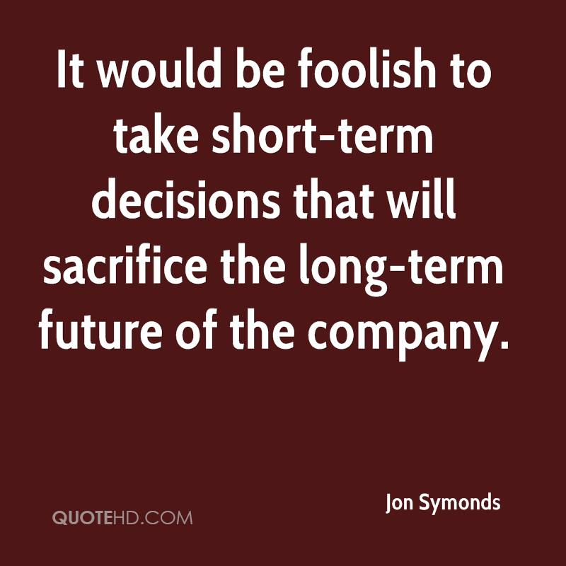 It would be foolish to take short-term decisions that will sacrifice the long-term future of the company.