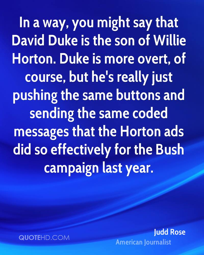 In a way, you might say that David Duke is the son of Willie Horton. Duke is more overt, of course, but he's really just pushing the same buttons and sending the same coded messages that the Horton ads did so effectively for the Bush campaign last year.