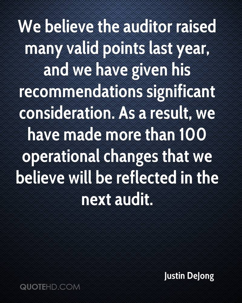 We believe the auditor raised many valid points last year, and we have given his recommendations significant consideration. As a result, we have made more than 100 operational changes that we believe will be reflected in the next audit.