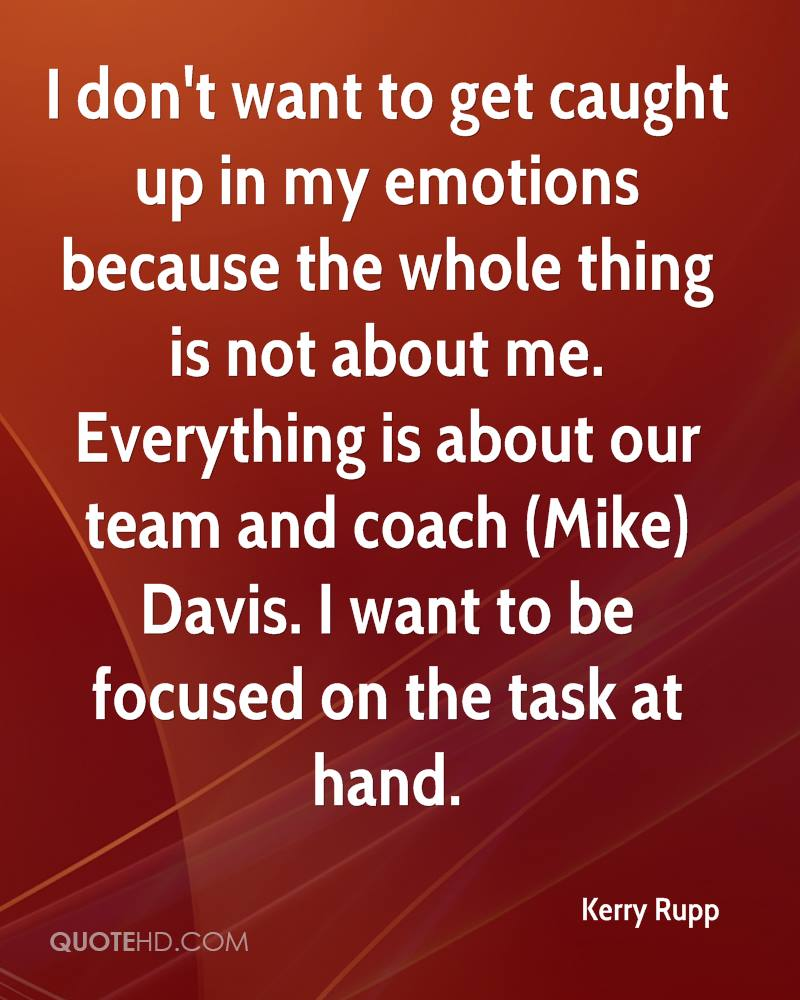 I don't want to get caught up in my emotions because the whole thing is not about me. Everything is about our team and coach (Mike) Davis. I want to be focused on the task at hand.