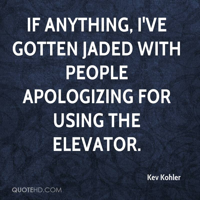 If anything, I've gotten jaded with people apologizing for using the elevator.
