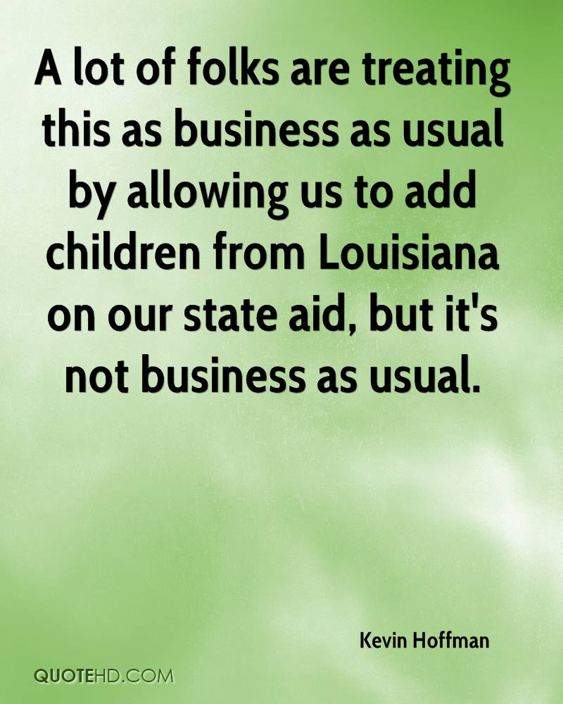 A lot of folks are treating this as business as usual by allowing us to add children from Louisiana on our state aid, but it's not business as usual.