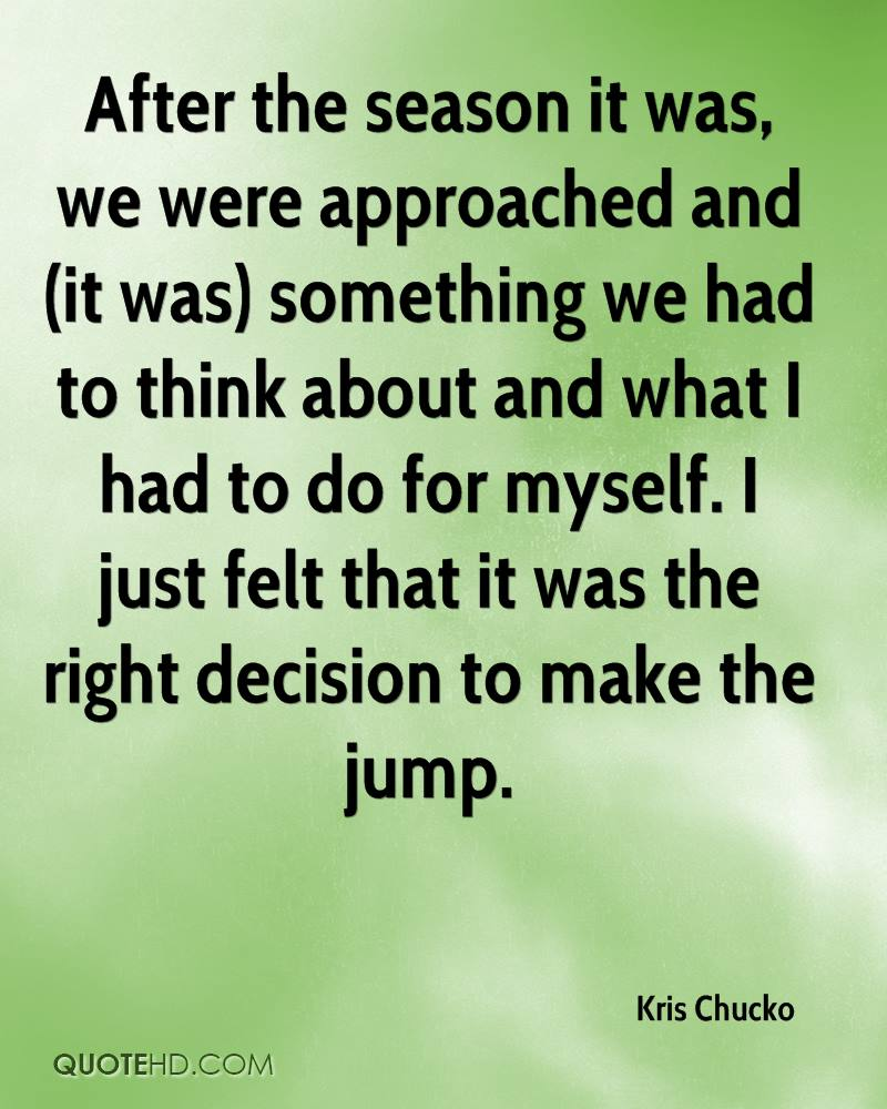 After the season it was, we were approached and (it was) something we had to think about and what I had to do for myself. I just felt that it was the right decision to make the jump.