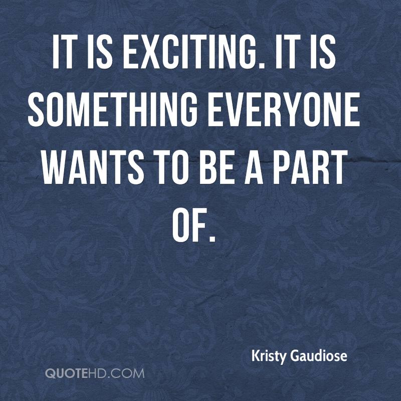It is exciting. It is something everyone wants to be a part of.