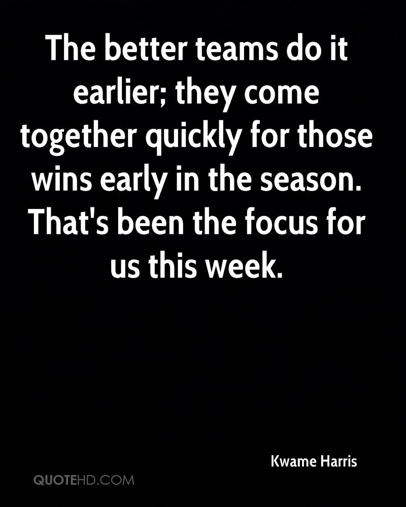 The better teams do it earlier; they come together quickly for those wins early in the season. That's been the focus for us this week.