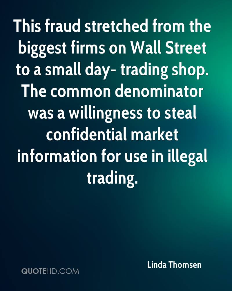 This fraud stretched from the biggest firms on Wall Street to a small day- trading shop. The common denominator was a willingness to steal confidential market information for use in illegal trading.