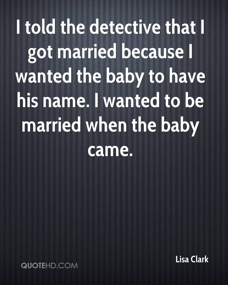 I told the detective that I got married because I wanted the baby to have his name. I wanted to be married when the baby came.