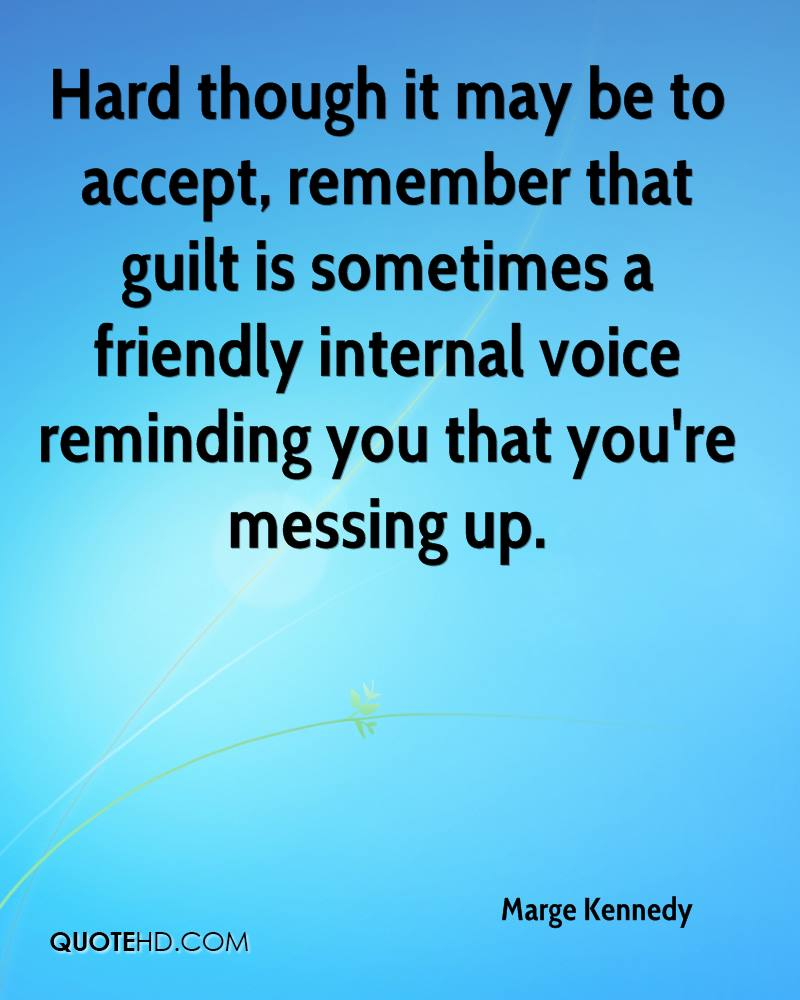 Hard though it may be to accept, remember that guilt is sometimes a friendly internal voice reminding you that you're messing up.