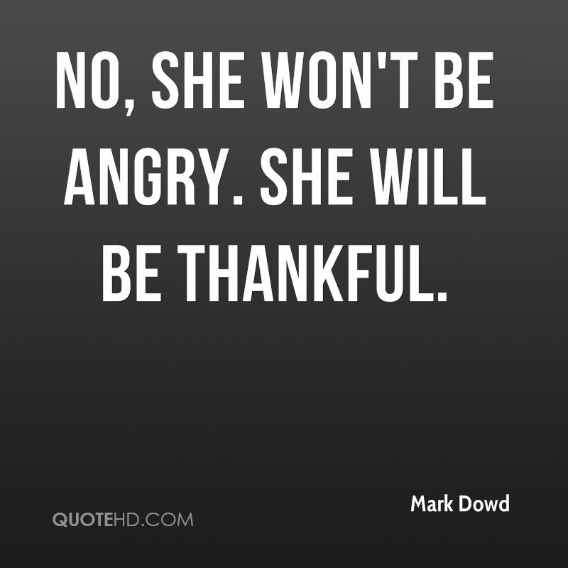 No, she won't be angry. She will be thankful.