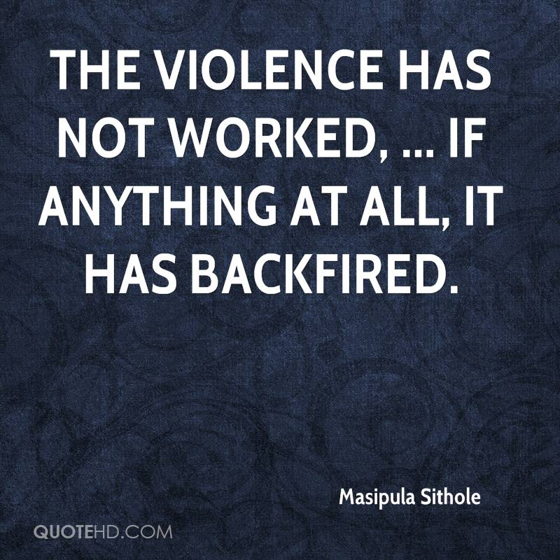 The violence has not worked, ... If anything at all, it has backfired.