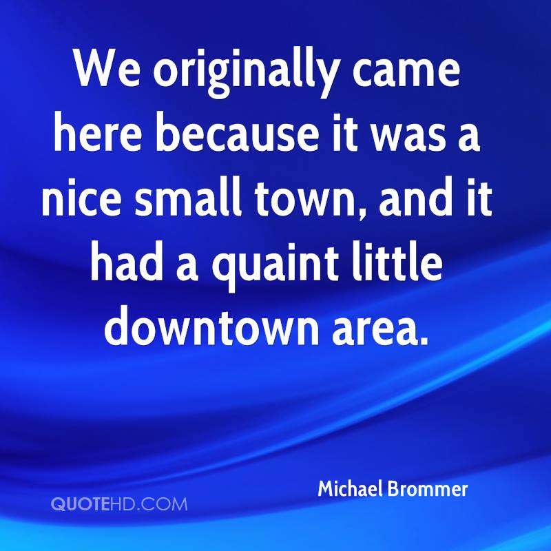 We originally came here because it was a nice small town, and it had a quaint little downtown area.