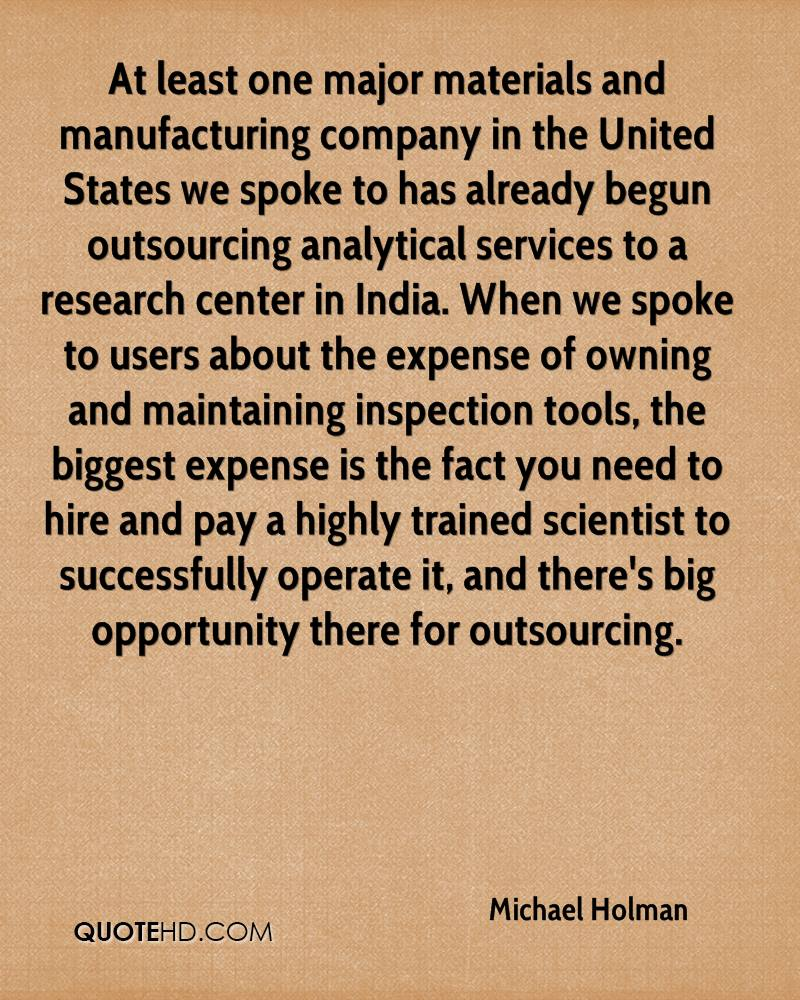 At least one major materials and manufacturing company in the United States we spoke to has already begun outsourcing analytical services to a research center in India. When we spoke to users about the expense of owning and maintaining inspection tools, the biggest expense is the fact you need to hire and pay a highly trained scientist to successfully operate it, and there's big opportunity there for outsourcing.