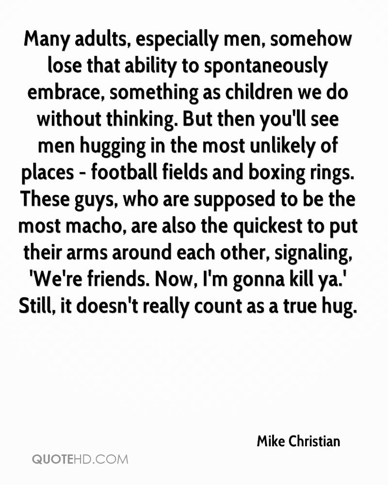 Many adults, especially men, somehow lose that ability to spontaneously embrace, something as children we do without thinking. But then you'll see men hugging in the most unlikely of places - football fields and boxing rings. These guys, who are supposed to be the most macho, are also the quickest to put their arms around each other, signaling, 'We're friends. Now, I'm gonna kill ya.' Still, it doesn't really count as a true hug.