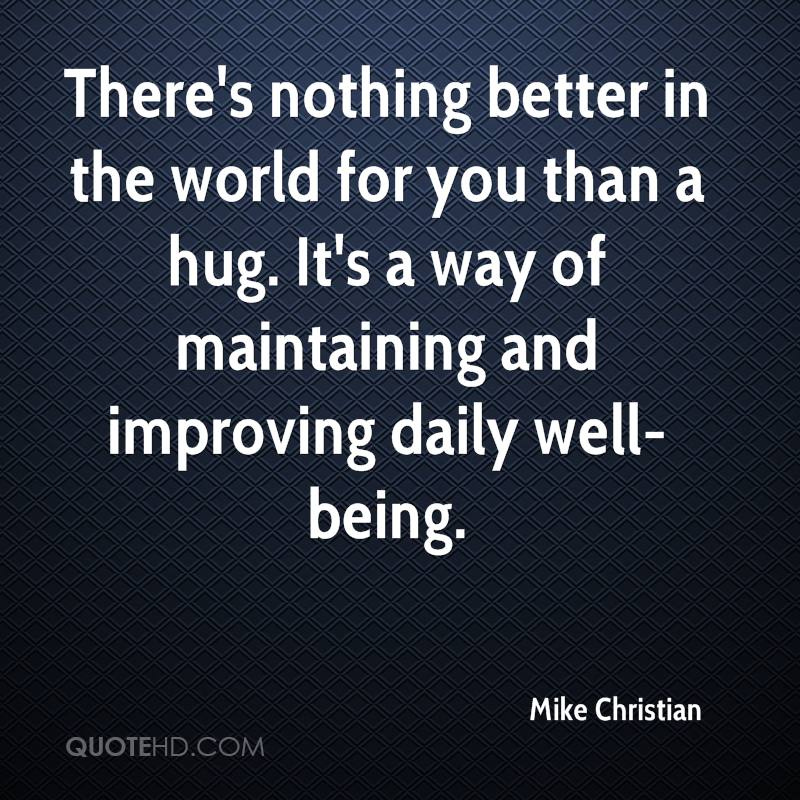 There's nothing better in the world for you than a hug. It's a way of maintaining and improving daily well-being.