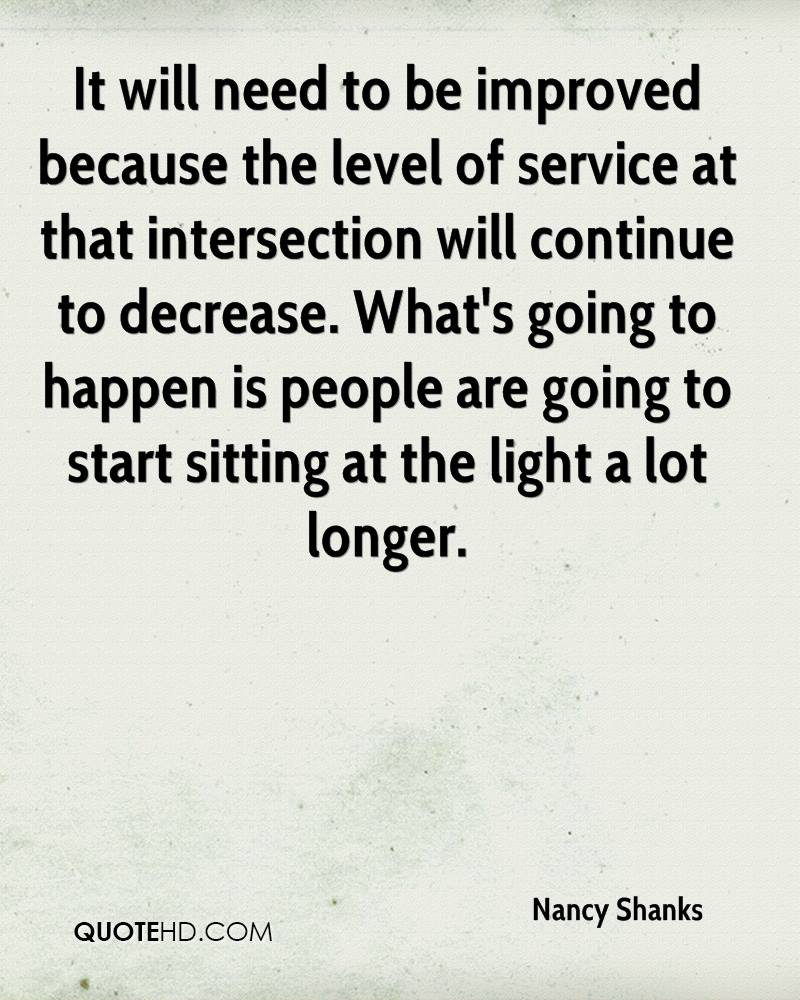 It will need to be improved because the level of service at that intersection will continue to decrease. What's going to happen is people are going to start sitting at the light a lot longer.