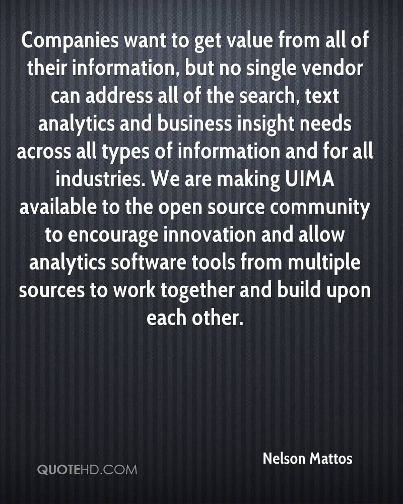 Companies want to get value from all of their information, but no single vendor can address all of the search, text analytics and business insight needs across all types of information and for all industries. We are making UIMA available to the open source community to encourage innovation and allow analytics software tools from multiple sources to work together and build upon each other.