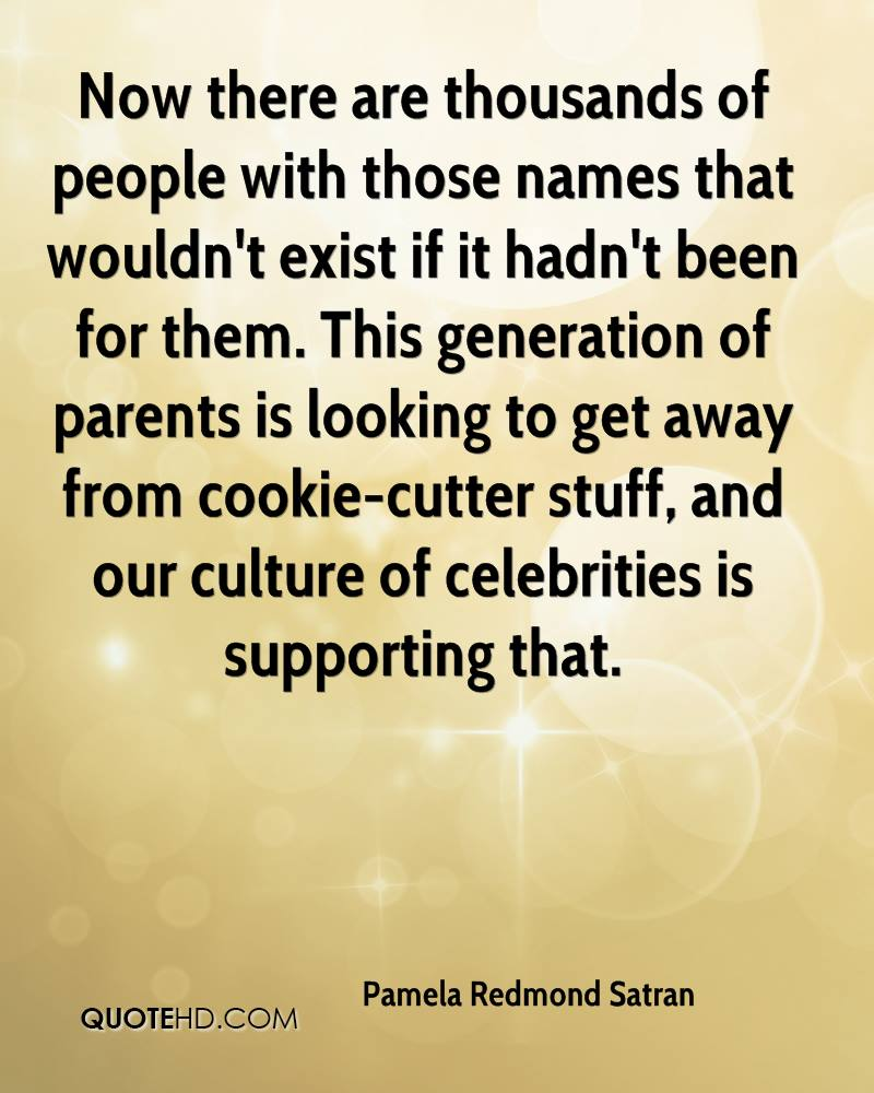 Now there are thousands of people with those names that wouldn't exist if it hadn't been for them. This generation of parents is looking to get away from cookie-cutter stuff, and our culture of celebrities is supporting that.