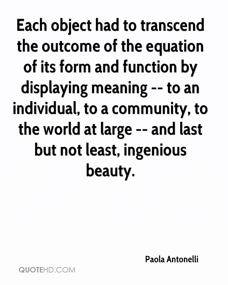Each object had to transcend the outcome of the equation of its form and function by displaying meaning -- to an individual, to a community, to the world at large -- and last but not least, ingenious beauty.