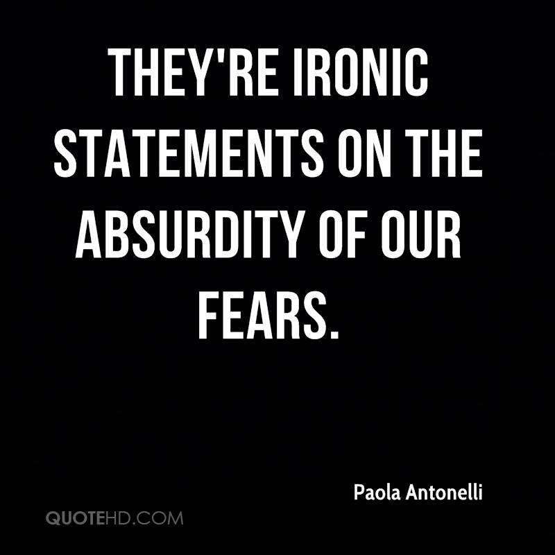 They're ironic statements on the absurdity of our fears.