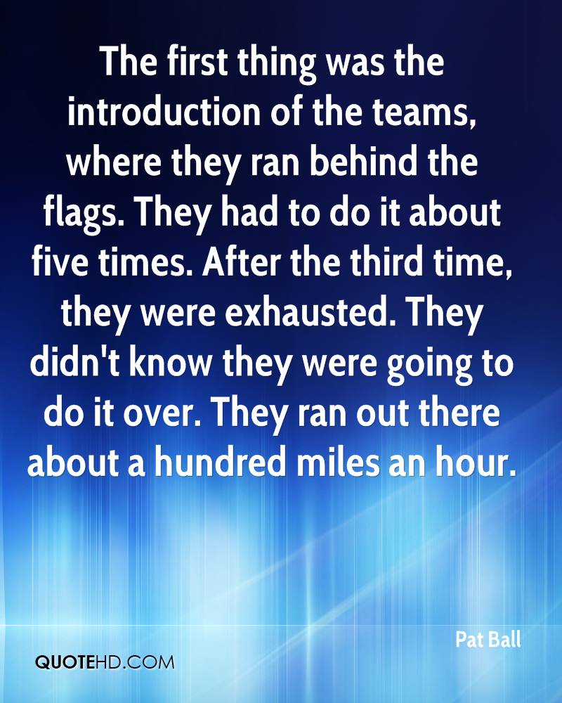 The first thing was the introduction of the teams, where they ran behind the flags. They had to do it about five times. After the third time, they were exhausted. They didn't know they were going to do it over. They ran out there about a hundred miles an hour.