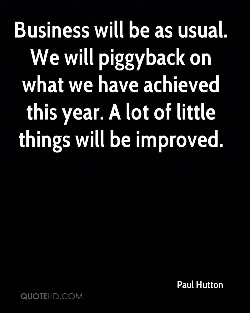 Business will be as usual. We will piggyback on what we have achieved this year. A lot of little things will be improved.