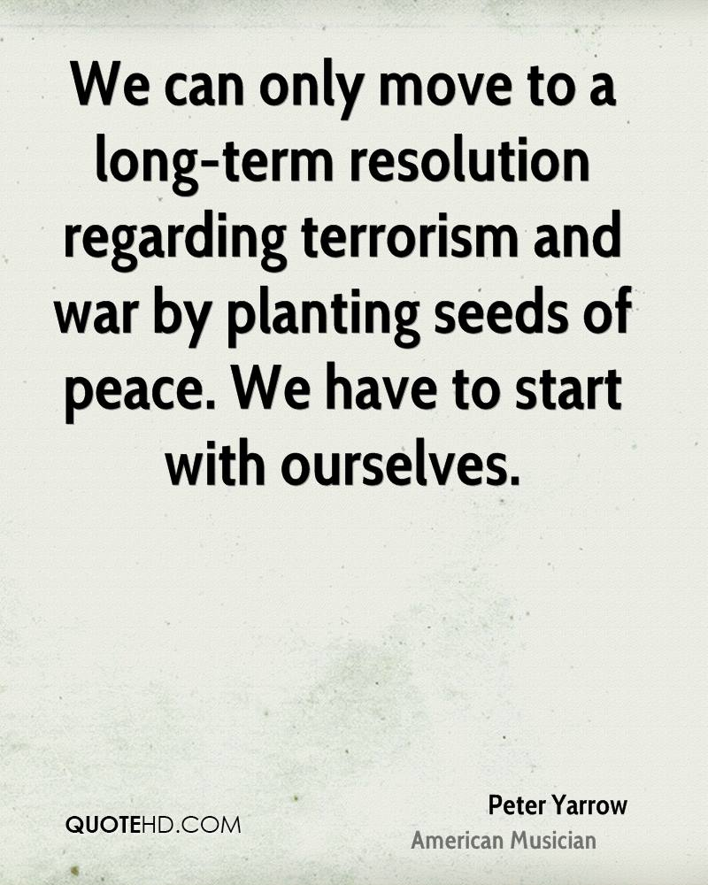 We can only move to a long-term resolution regarding terrorism and war by planting seeds of peace. We have to start with ourselves.
